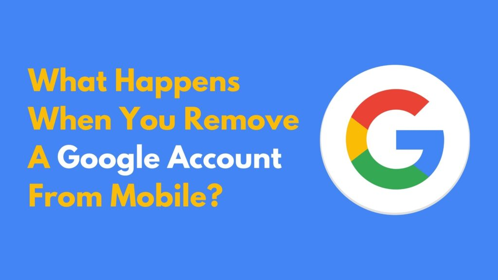 What Happens When You Remove A Google Account From Mobile?